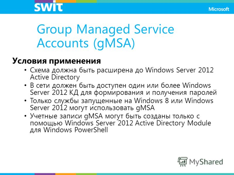 Group Managed Service Accounts (gMSA) Условия применения Схема должна быть расширена до Windows Server 2012 Active Directory В сети должен быть доступен один или более Windows Server 2012 КД для формирования и получения паролей Только службы запущенн