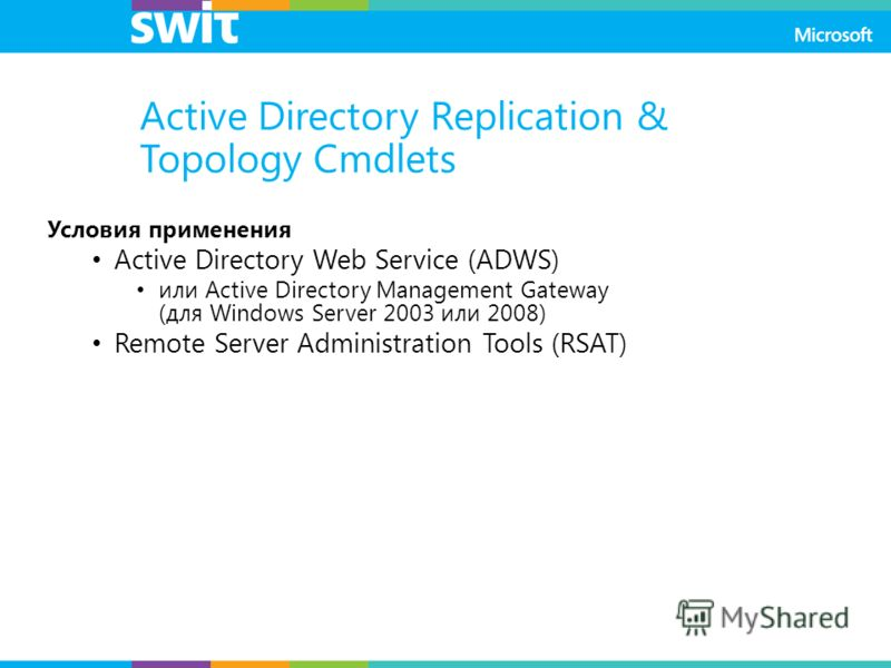 Active Directory Replication & Topology Cmdlets Условия применения Active Directory Web Service (ADWS) или Active Directory Management Gateway (для Windows Server 2003 или 2008) Remote Server Administration Tools (RSAT)