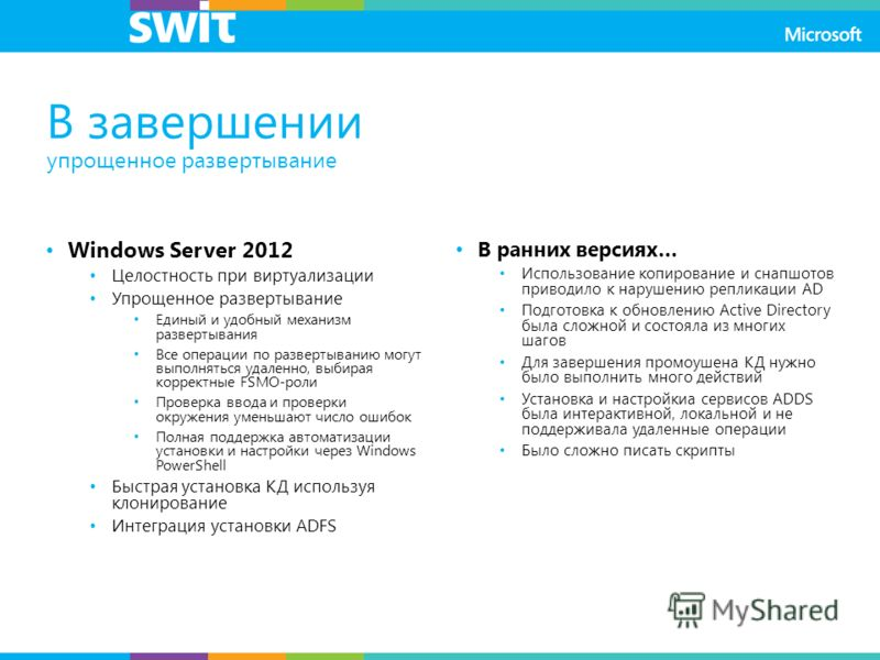 В завершении упрощенное развертывание Windows Server 2012 Целостность при виртуализации Упрощенное развертывание Единый и удобный механизм развертывания Все операции по развертыванию могут выполняться удаленно, выбирая корректные FSMO-роли Проверка в