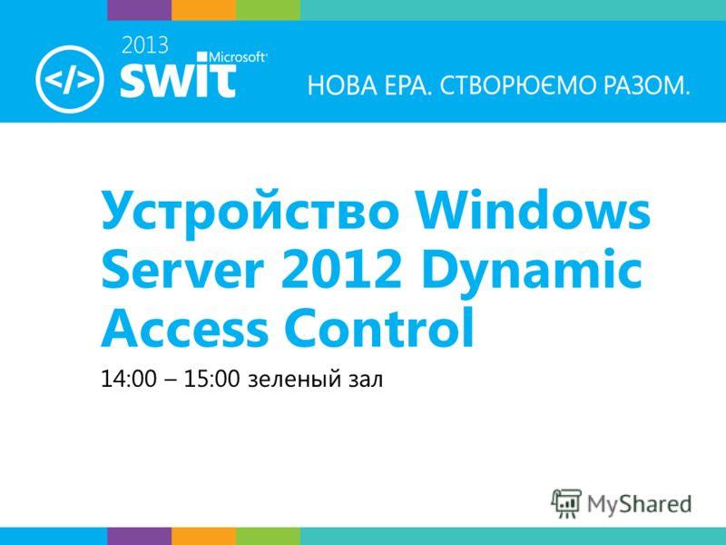 Устройство Windows Server 2012 Dynamic Access Control 14:00 – 15:00 зеленый зал