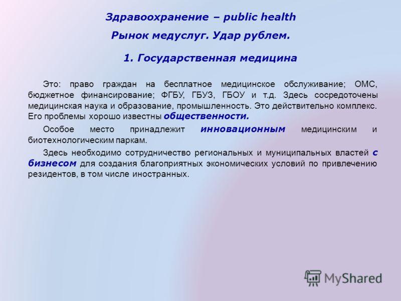 Здравоохранение – public health Рынок медуслуг. Удар рублем. 1. Государственная медицина Это: право граждан на бесплатное медицинское обслуживание; ОМС, бюджетное финансирование; ФГБУ, ГБУЗ, ГБОУ и т.д. Здесь сосредоточены медицинская наука и образов