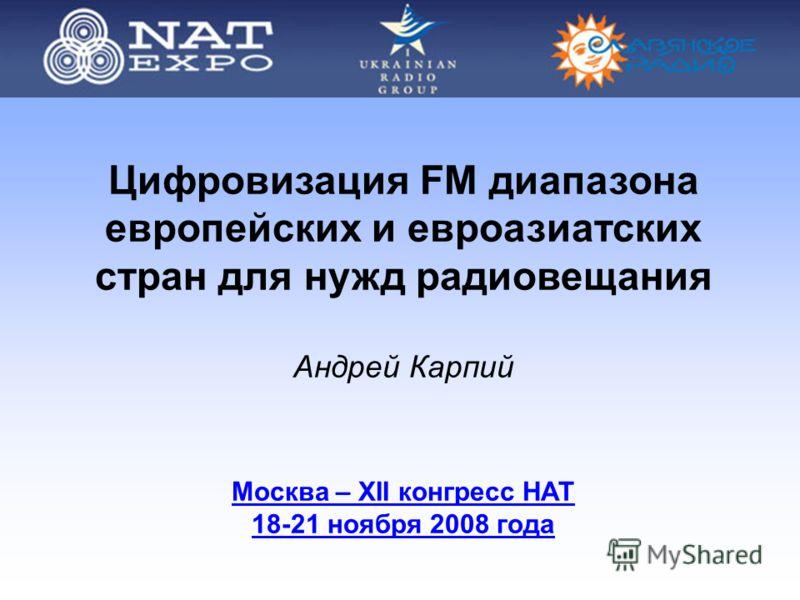 Цифровизация FM диапазона европейских и евроазиатских стран для нужд радиовещания Андрей Карпий Москва – ХII конгресс НАТ 18-21 ноября 2008 года