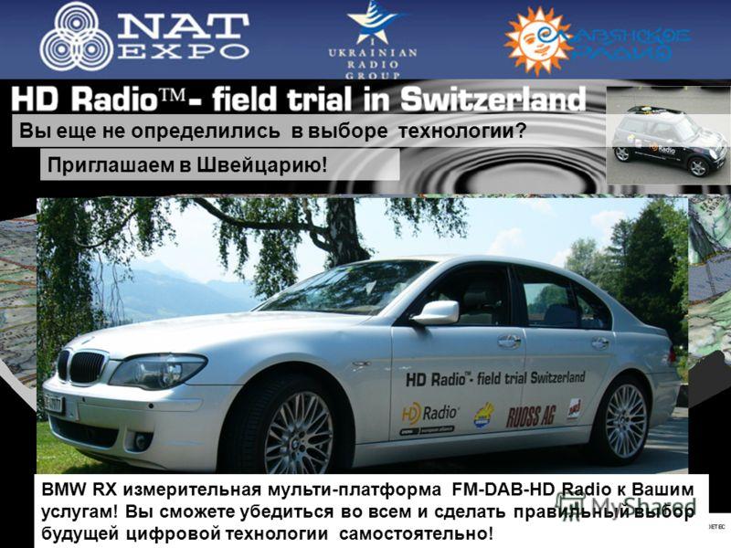 38 Вы еще не определились в выборе технологии? Приглашаем в Швейцарию! BMW RX измерительная мульти-платформа FM-DAB-HD Radio к Вашим услугам! Вы сможете убедиться во всем и сделать правильный выбор будущей цифровой технологии самостоятельно!