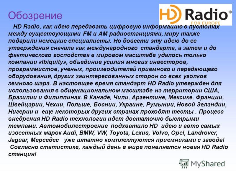 HD Radio, как идею передавать цифровую информацию в пустотах между существующими FM и АМ радиостанциями, миру также подарили немецкие специалисты. Но довести эту идею до ее утверждения сначала как международного стандарта, а затем и до фактического г