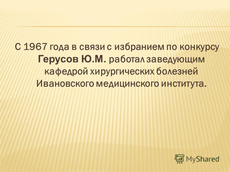 С 1967 года в связи с избранием по конкурсу Герусов Ю.М. работал заведующим кафедрой хирургических болезней Ивановского медицинского института.