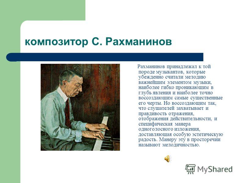 композитор С. Рахманинов Рахманинов принадлежал к той породе музыкантов, которые убежденно считали мелодию важнейшим элементом музыки, наиболее гибко проникающим в глубь явления и наиболее точно воссоздающим самые существенные его черты. Но воссоздаю