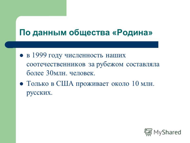 По данным общества «Родина» в 1999 году численность наших соотечественников за рубежом составляла более 30млн. человек. Только в США проживает около 10 млн. русских.