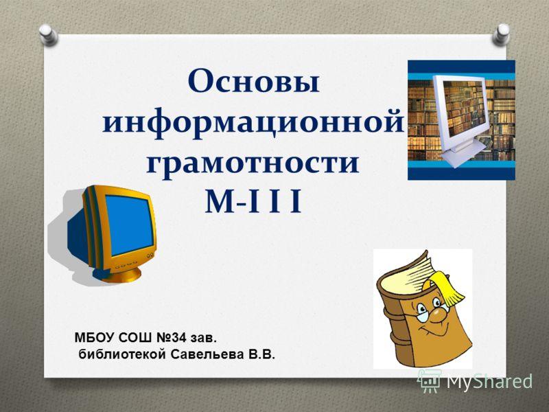 Основы информационной грамотности М-I I I МБОУ СОШ 34 зав. библиотекой Савельева В.В.