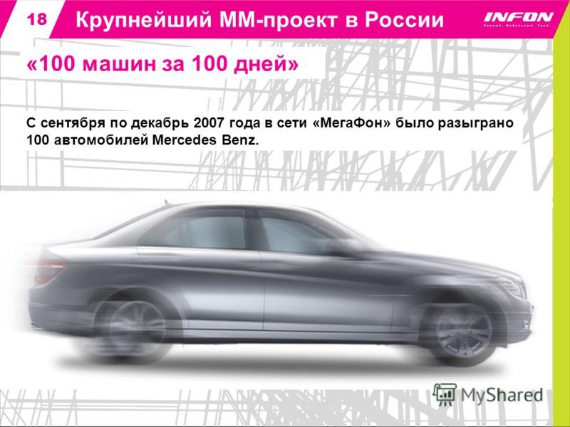 1818 Крупнейший ММ-проект в России «100 машин за 100 дней» С сентября по декабрь 2007 года в сети «МегаФон» было разыграно 100 автомобилей Mercedes Benz.