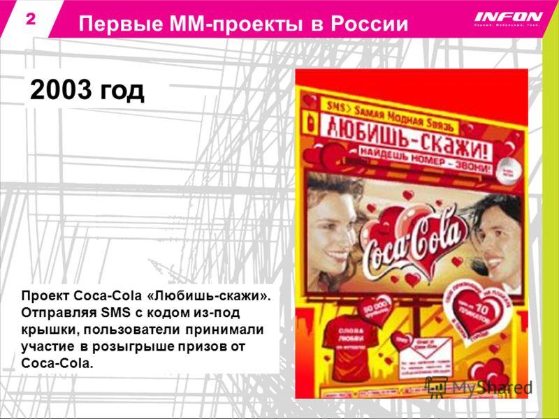 2 2003 год Первые ММ-проекты в России Проект Сoca-Сola «Любишь-скажи». Отправляя SMS с кодом из-под крышки, пользователи принимали участие в розыгрыше призов от Coca-Сola.