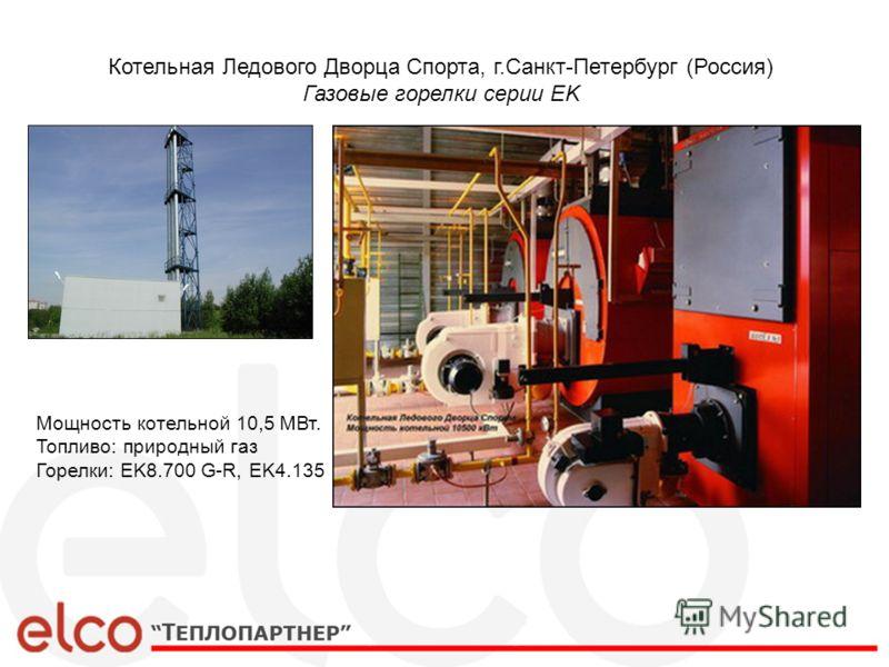 Котельная Ледового Дворца Спорта, г.Санкт-Петербург (Россия) Газовые горелки серии EK Мощность котельной 10,5 МВт. Топливо: природный газ Горелки: EK8.700 G-R, EK4.135