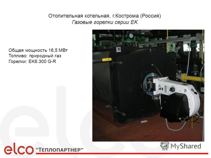 Отопительная котельная, г.Кострома (Россия) Газовые горелки серии EK Общая мощность 16,5 МВт Топливо: природный газ Горелки: EK6.300 G-R