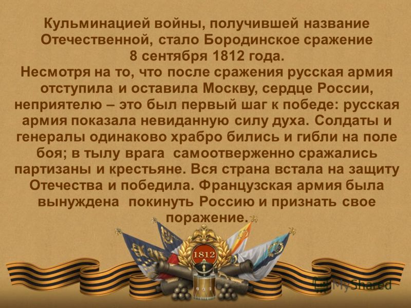 Кульминацией войны, получившей название Отечественной, стало Бородинское сражение 8 сентября 1812 года. Несмотря на то, что после сражения русская армия отступила и оставила Москву, сердце России, неприятелю – это был первый шаг к победе: русская арм