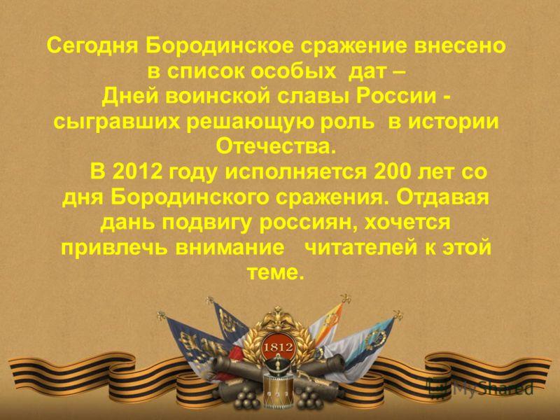 Сегодня Бородинское сражение внесено в список особых дат – Дней воинской славы России - сыгравших решающую роль в истории Отечества. В 2012 году исполняется 200 лет со дня Бородинского сражения. Отдавая дань подвигу россиян, хочется привлечь внимание