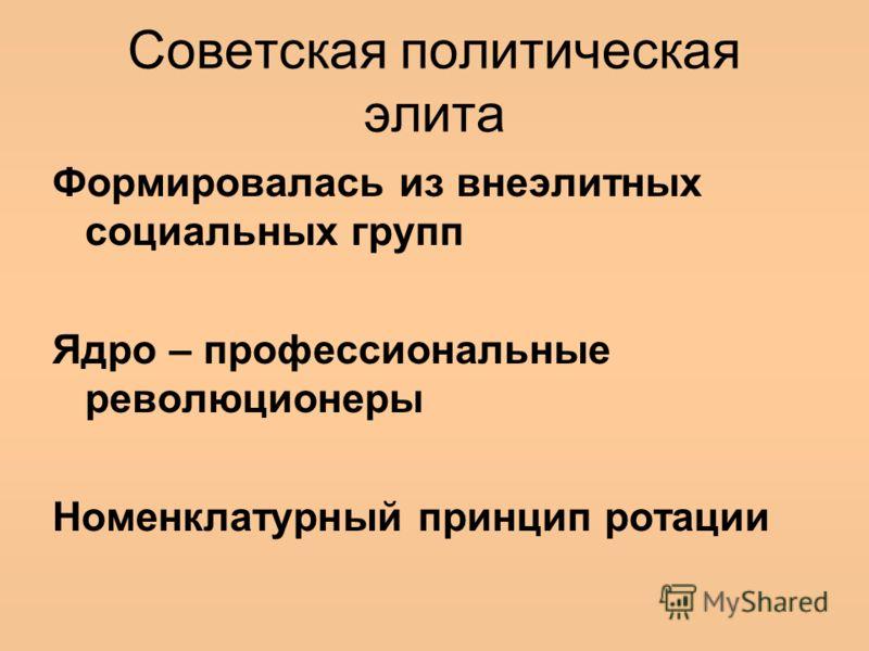 Советская политическая элита Формировалась из внеэлитных социальных групп Ядро – профессиональные революционеры Номенклатурный принцип ротации