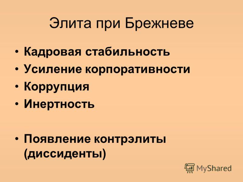 Элита при Брежневе Кадровая стабильность Усиление корпоративности Коррупция Инертность Появление контрэлиты (диссиденты)