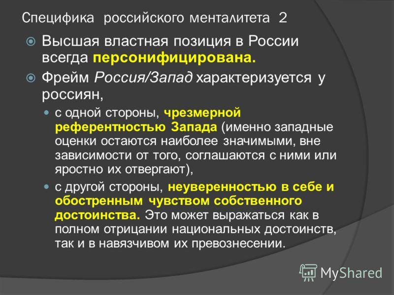 Специфика российского менталитета 2 Высшая властная позиция в России всегда персонифицирована. Фрейм Россия/Запад характеризуется у россиян, с одной стороны, чрезмерной референтностью Запада (именно западные оценки остаются наиболее значимыми, вне за