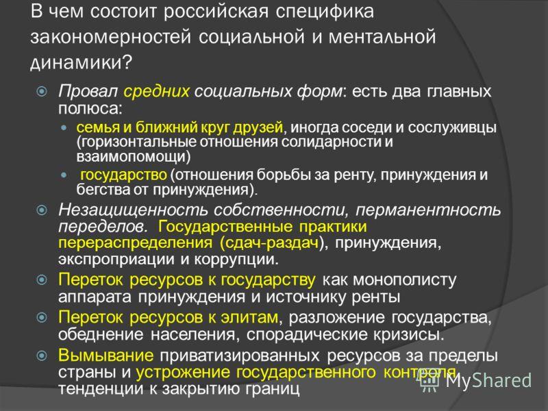 В чем состоит российская специфика закономерностей социальной и ментальной динамики? Провал средних социальных форм: есть два главных полюса: семья и ближний круг друзей, иногда соседи и сослуживцы (горизонтальные отношения солидарности и взаимопомощ