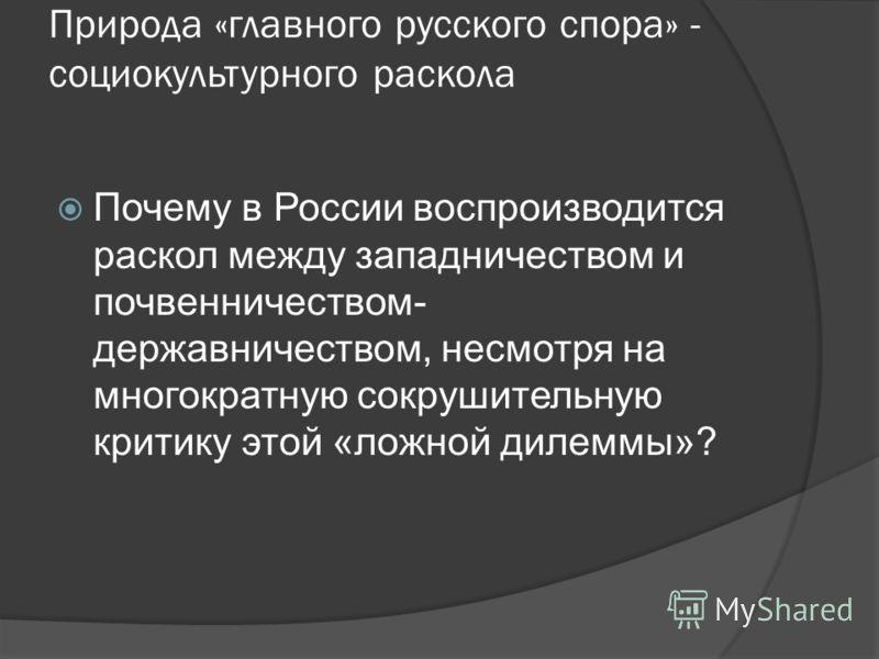 Природа «главного русского спора» - социокультурного раскола Почему в России воспроизводится раскол между западничеством и почвенничеством- державничеством, несмотря на многократную сокрушительную критику этой «ложной дилеммы»?