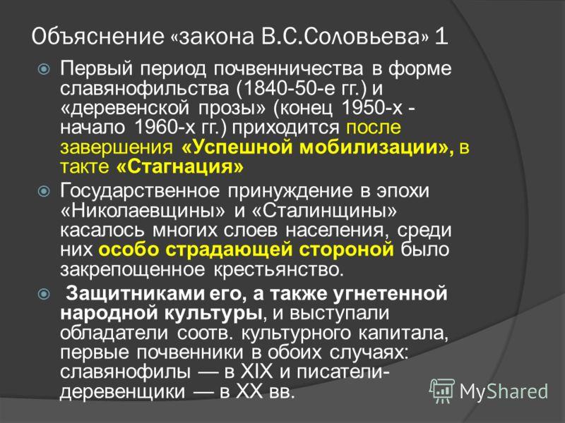 Объяснение «закона В.С.Соловьева» 1 Первый период почвенничества в форме славянофильства (1840 50 е гг.) и «деревенской прозы» (конец 1950-х - начало 1960-х гг.) приходится после завершения «Успешной мобилизации», в такте «Стагнация» Государственное