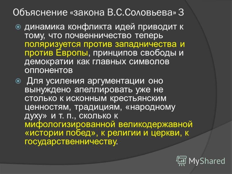 Объяснение «закона В.С.Соловьева» 3 динамика конфликта идей приводит к тому, что почвенничество теперь поляризуется против западничества и против Европы, принципов свободы и демократии как главных символов оппонентов Для усиления аргументации оно вын