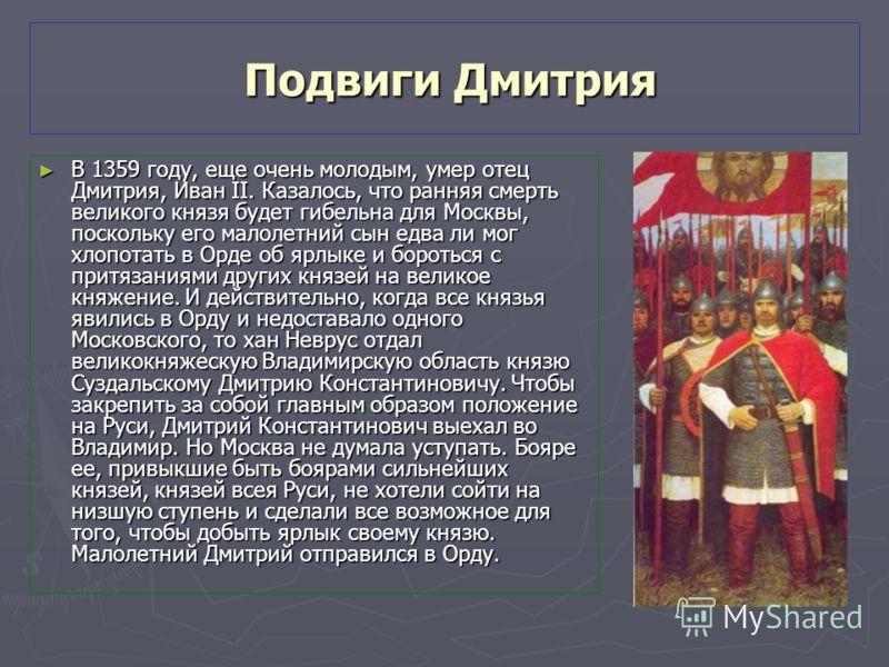 Подвиги Дмитрия Подвиги Дмитрия В 1359 году, еще очень молодым, умер отец Дмитрия, Иван II. Казалось, что ранняя смерть великого князя будет гибельна для Москвы, поскольку его малолетний сын едва ли мог хлопотать в Орде об ярлыке и бороться с притяза