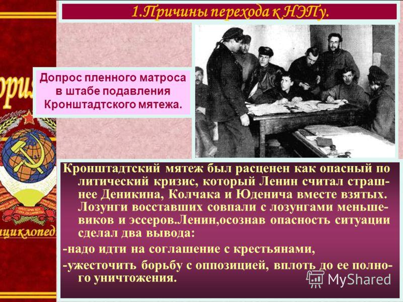 Кронштадтский мятеж был расценен как опасный по литический кризис, который Ленин считал страш- нее Деникина, Колчака и Юденича вместе взятых. Лозунги восставших совпали с лозунгами меньше- виков и эссеров.Ленин,осознав опасность ситуации сделал два в