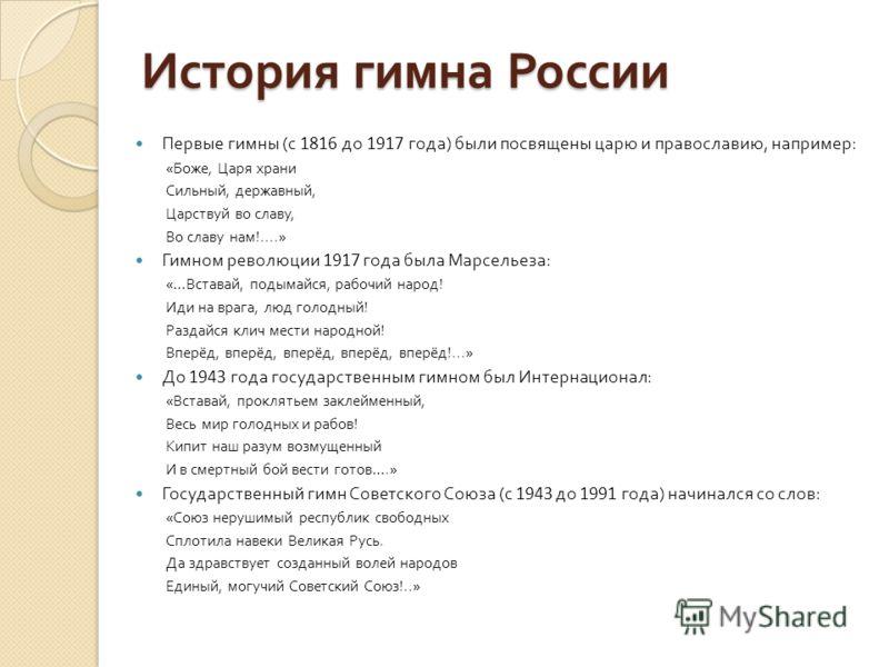 История гимна России Первые гимны ( с 1816 до 1917 года ) были посвящены царю и православию, например : « Боже, Царя храни Сильный, державный, Царствуй во славу, Во славу нам !....» Гимном революции 1917 года была Марсельеза : «… Вставай, подымайся,