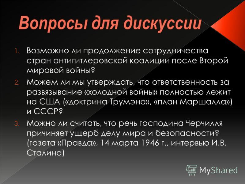 1. Возможно ли продолжение сотрудничества стран антигитлеровской коалиции после Второй мировой войны? 2. Можем ли мы утверждать, что ответственность за развязывание «холодной войны» полностью лежит на США («доктрина Трумэна», «план Маршалла») и СССР?