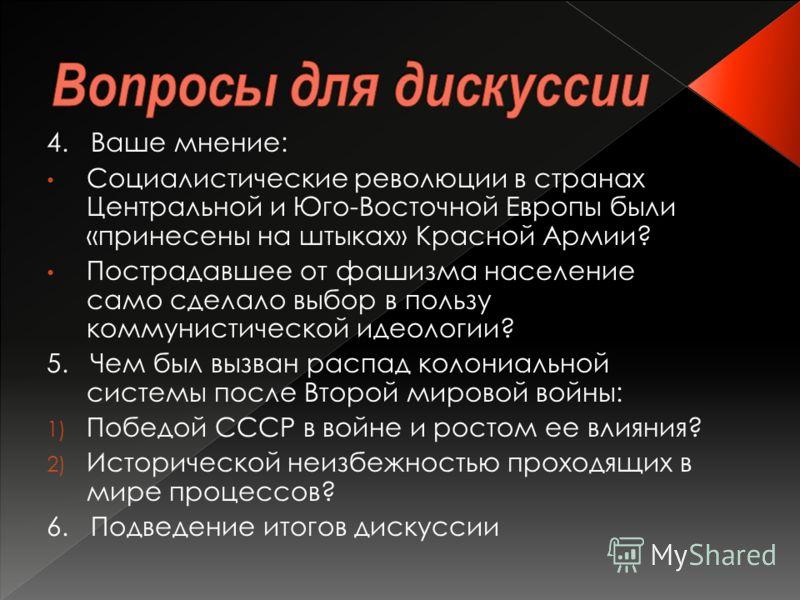 4. Ваше мнение: Социалистические революции в странах Центральной и Юго-Восточной Европы были «принесены на штыках» Красной Армии? Пострадавшее от фашизма население само сделало выбор в пользу коммунистической идеологии? 5. Чем был вызван распад колон