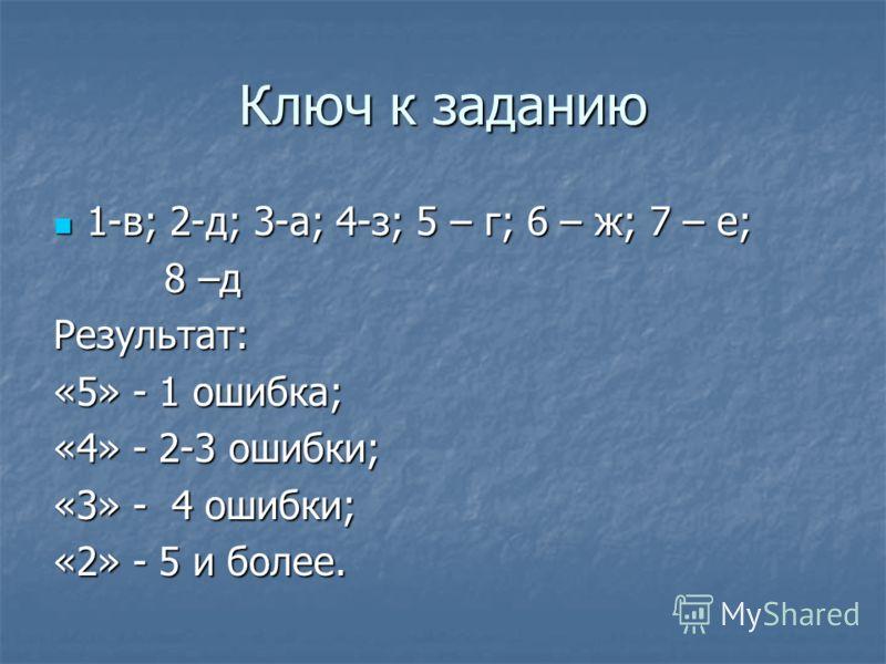 Ключ к заданию 1-в; 2-д; 3-а; 4-з; 5 – г; 6 – ж; 7 – е; 1-в; 2-д; 3-а; 4-з; 5 – г; 6 – ж; 7 – е; 8 –д 8 –дРезультат: «5» - 1 ошибка; «4» - 2-3 ошибки; «3» - 4 ошибки; «2» - 5 и более.