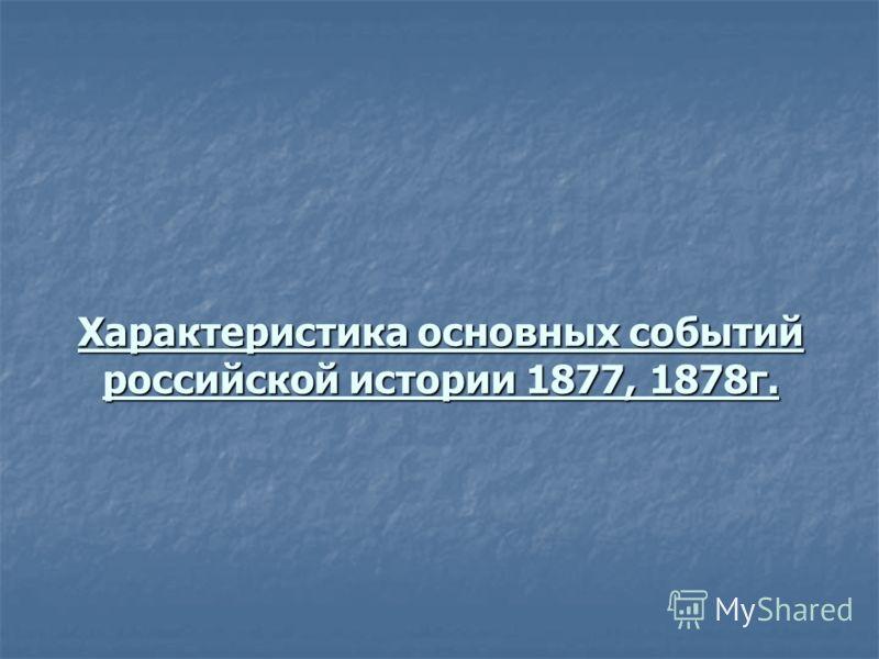 Характеристика основных событий российской истории 1877, 1878г.