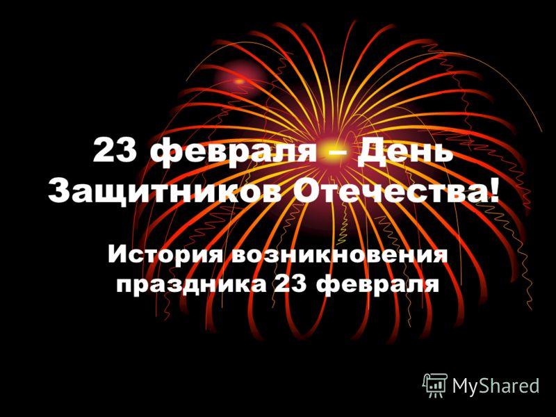 23 февраля – День Защитников Отечества! История возникновения праздника 23 февраля