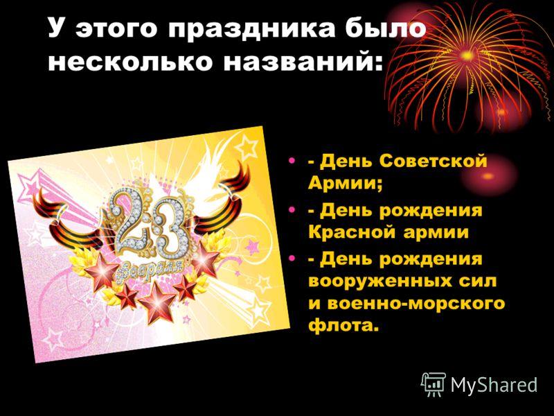 У этого праздника было несколько названий: - День Советской Армии; - День рождения Красной армии - День рождения вооруженных сил и военно-морского флота.