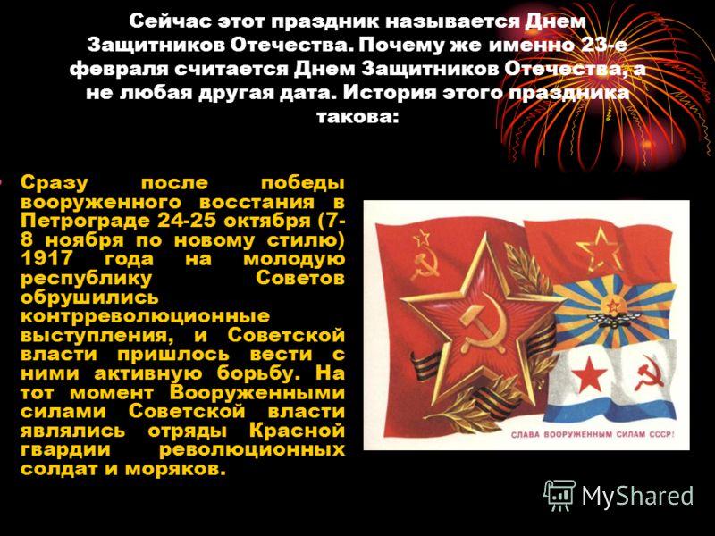 Сейчас этот праздник называется Днем Защитников Отечества. Почему же именно 23-е февраля считается Днем Защитников Отечества, а не любая другая дата. История этого праздника такова: Сразу после победы вооруженного восстания в Петрограде 24-25 октября