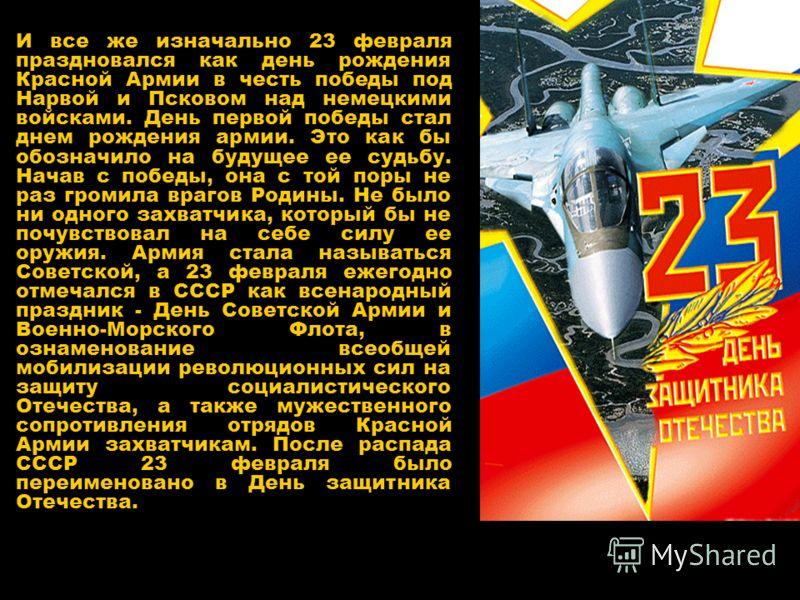 И все же изначально 23 февраля праздновался как день рождения Красной Армии в честь победы под Нарвой и Псковом над немецкими войсками. День первой победы стал днем рождения армии. Это как бы обозначило на будущее ее судьбу. Начав с победы, она с той