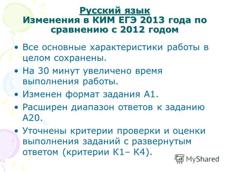Русский язык Изменения в КИМ ЕГЭ 2013 года по сравнению с 2012 годом Все основные характеристики работы в целом сохранены. На 30 минут увеличено время выполнения работы. Изменен формат задания А1. Расширен диапазон ответов к заданию А20. Уточнены кри