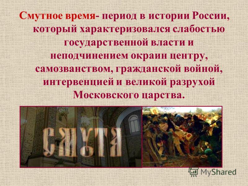 Смутное время- период в истории России, который характеризовался слабостью государственной власти и неподчинением окраин центру, самозванством, гражданской войной, интервенцией и великой разрухой Московского царства.