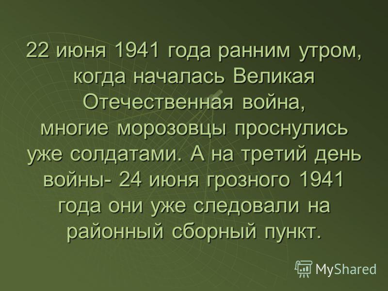 22 июня 1941 года ранним утром, когда началась Великая Отечественная война, многие морозовцы проснулись уже солдатами. А на третий день войны- 24 июня грозного 1941 года они уже следовали на районный сборный пункт.