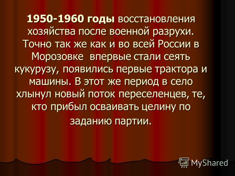 1950-1960 годы восстановления хозяйства после военной разрухи. Точно так же как и во всей России в Морозовке впервые стали сеять кукурузу, появились первые трактора и машины. В этот же период в село хлынул новый поток переселенцев, те, кто прибыл осв