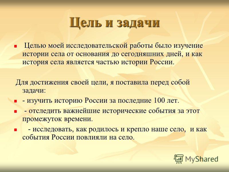 Цель и задачи Целью моей исследовательской работы было изучение истории села от основания до сегодняшних дней, и как история села является частью истории России. Целью моей исследовательской работы было изучение истории села от основания до сегодняшн