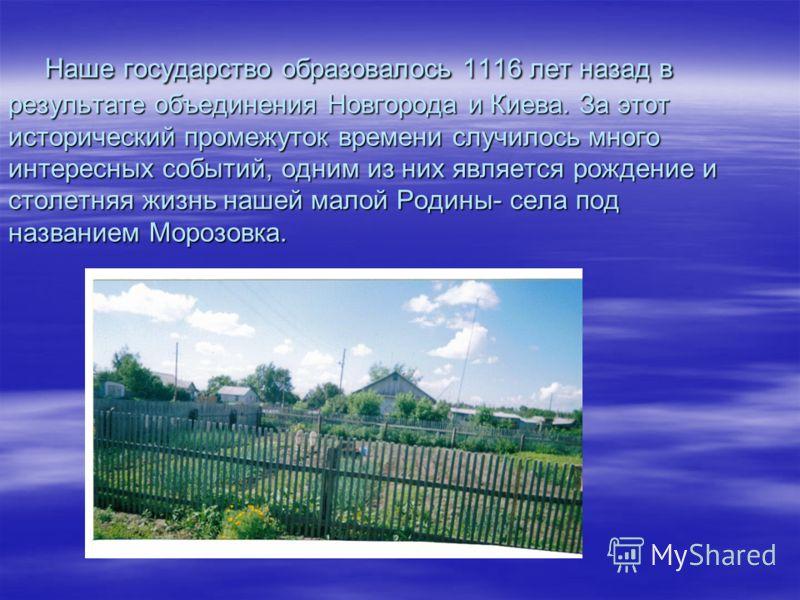 Наше государство образовалось 1116 лет назад в результате объединения Новгорода и Киева. За этот исторический промежуток времени случилось много интересных событий, одним из них является рождение и столетняя жизнь нашей малой Родины- села под названи