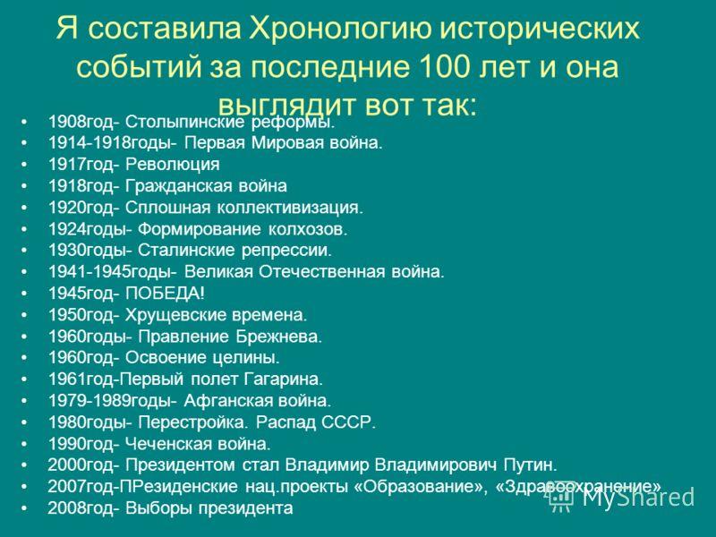 Я составила Хронологию исторических событий за последние 100 лет и она выглядит вот так: 1908год- Столыпинские реформы. 1914-1918годы- Первая Мировая война. 1917год- Революция 1918год- Гражданская война 1920год- Сплошная коллективизация. 1924годы- Фо