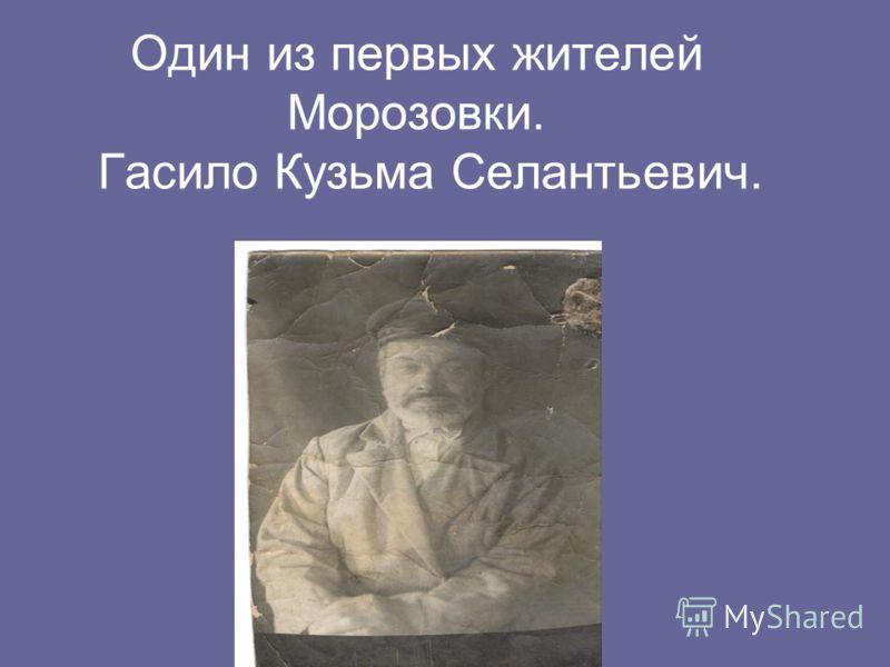 Один из первых жителей Морозовки. Гасило Кузьма Селантьевич.