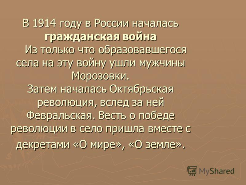В 1914 году в России началась гражданская война Из только что образовавшегося села на эту войну ушли мужчины Морозовки. Затем началась Октябрьская революция, вслед за ней Февральская. Весть о победе революции в село пришла вместе с декретами «О мире»