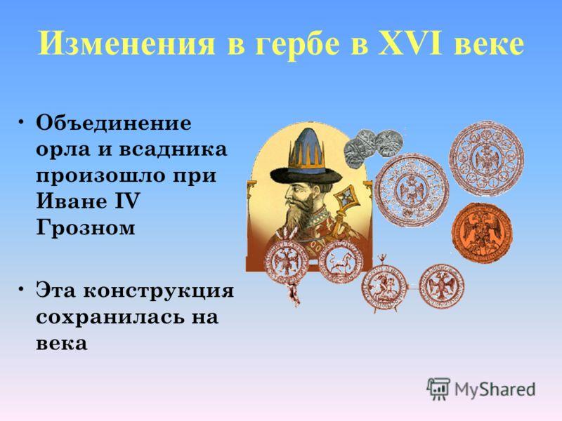Изменения в гербе в XVI веке Объединение орла и всадника произошло при Иване IV Грозном Эта конструкция сохранилась на века