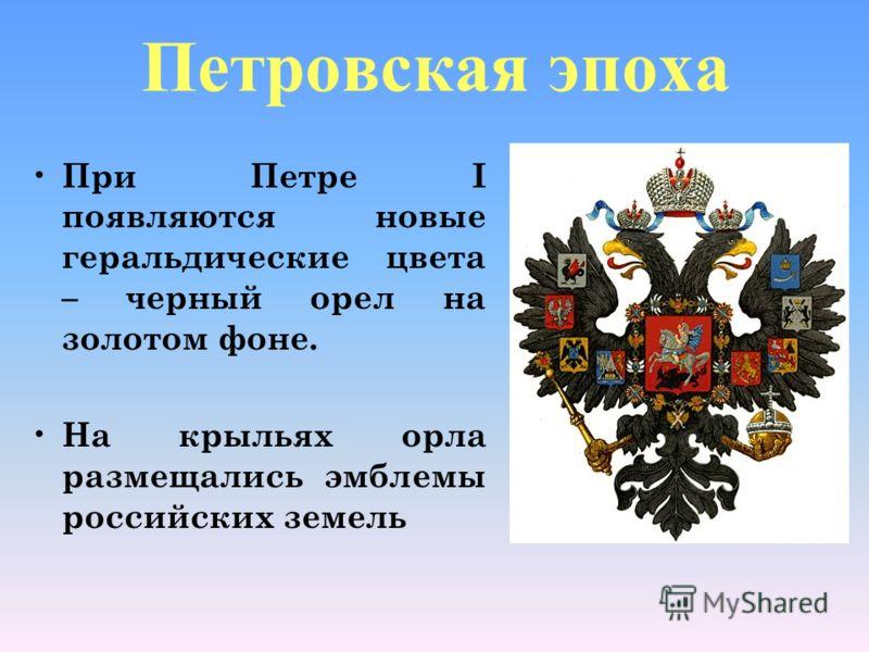 Петровская эпоха При Петре I появляются новые геральдические цвета – черный орел на золотом фоне. На крыльях орла размещались эмблемы российских земель