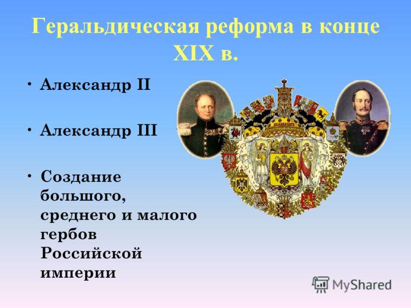 Геральдическая реформа в конце XIX в. А лександр II А лександр III С оздание большого, среднего и малого гербов Российской империи