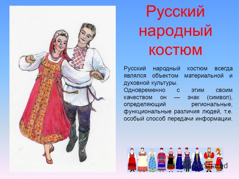 Русский народный костюм Русский народный костюм всегда являлся объектом материальной и духовной культуры. Одновременно с этим своим качеством он знак (символ), определяющий региональные, функциональные различия людей, т.е. особый способ передачи инфо