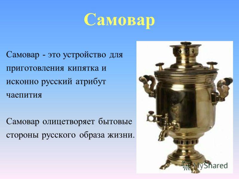 Самовар - это устройство для приготовления кипятка и исконно русский атрибут чаепития Самовар олицетворяет бытовые стороны русского образа жизни. Самовар